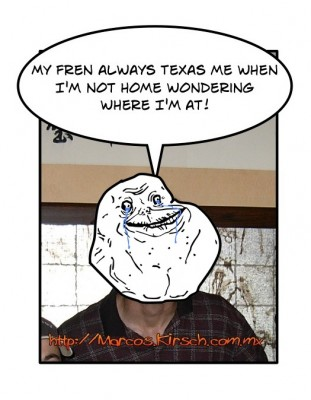 My fren always Texas me when I'm not home wondering where I'm at!